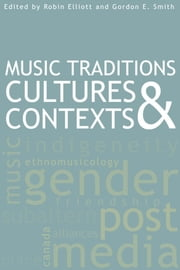 Music Traditions, Cultures, and Contexts ebook by Robin Elliott,Gordon E. Smith