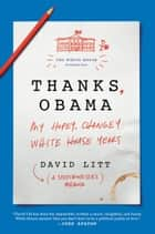 Thanks, Obama - My Hopey, Changey White House Years ebook by David Litt