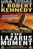 The Lazarus Moment - A Delta Force Unleashed Thriller, Book #3 ebook by J. Robert Kennedy