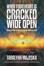 When Your Heart is Cracked Wide Open ebook by TaraLynn Majeska