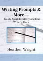 Writing Prompts & More: Ideas to Spark Creativity and End Writer's Block ebook by Heather Wright