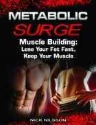 Metabolic Surge Muscle Building: Lose Your Fat Fast, Keep Your Muscle ebook by Nick Nilsson