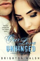 Our Love Unhinged ebook by Brighton Walsh