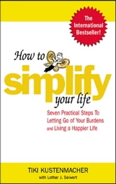 How to Simplify Your Life - Seven Practical Steps to Letting Go of Your Burdens and Living a Happier Life ebook by Werner Tiki Kustenmacher,Lothar Seiwert