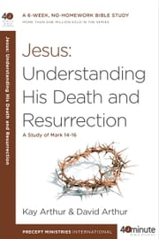 Jesus: Understanding His Death and Resurrection - A Study of Mark 14-16 ebook by Kay Arthur,David Arthur