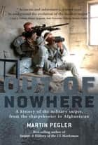 Out of Nowhere - A history of the military sniper, from the Sharpshooter to Afghanistan ebook by Martin Pegler