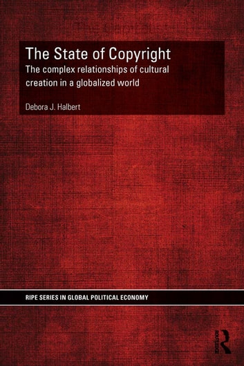 The State of Copyright - The complex relationships of cultural creation in a globalized world ebook by Debora Halbert