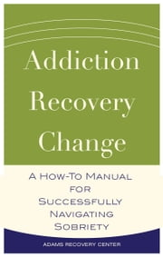 Addiction, Recovery, Change - A How-To Manual for Successfully Navigating Sobriety ebook by Adams Recovery Center