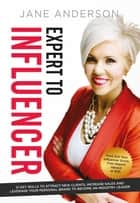 Expert to Influencer - 12 Key Skills to Attract New Clients, Increase Sales and Leverage Your Personal Brand to Become an Industry Leader ebook by Jane E Anderson