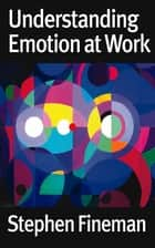 Understanding Emotion at Work ebook by Stephen Fineman