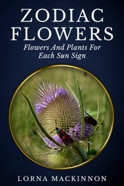 Zodiac Flowers: Flowers And Plants For Each Sun Sign ebook by Lorna MacKinnon