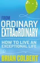 From Ordinary to Extraordinary. How to Live An Exceptional Life: Practical Tools and Techniques to Transform Your Life ebook by Brian   Colbert