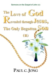 Sermons on the Gospel of John(II) - The Love of God Revealed through Jesus, the Only Begotten Son(II) ebook by Paul C. Jong