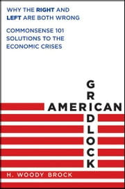 American Gridlock - Why the Right and Left Are Both Wrong - Commonsense 101 Solutions to the Economic Crises ebook by H. Woody Brock