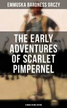 The Early Adventures of Scarlet Pimpernel - 4 Books in One Edition - Scarlet Pimpernel, The League of the Scarlet Pimpernel, The Elusive Pimpernel & The Triumph of the Scarlet Pimpernel ebook by Baroness Orczy, Emmuska