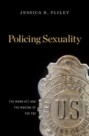 Policing Sexuality - The Mann Act and the Making of the FBI ebook by Jessica R. Pliley