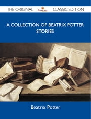 A Collection of Beatrix Potter Stories - The Original Classic Edition ebook by Potter Beatrix