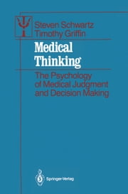 Medical Thinking - The Psychology of Medical Judgment and Decision Making ebook by Steven Schwartz,Timothy Griffin