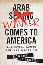 Arab Winter Comes to America - The Truth About the War We're In ebook by Robert Spencer