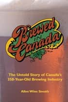 Brewed in Canada - The Untold Story of Canada's 350-Year-Old Brewing Industry ebook by Allen Winn Sneath