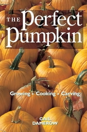 The Perfect Pumpkin - Growing/Cooking/Carving ebook by Gail Damerow