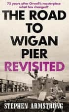 The Road to Wigan Pier Revisited ebook by Stephen Armstrong