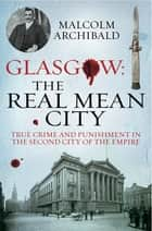 Glasgow: The Real Mean City - True Crime and Punishment in the Second City of the Empire ebook by Malcolm Archibald