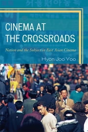 Cinema at the Crossroads - Nation and the Subject in East Asian Cinema ebook by Hyon Joo Yoo