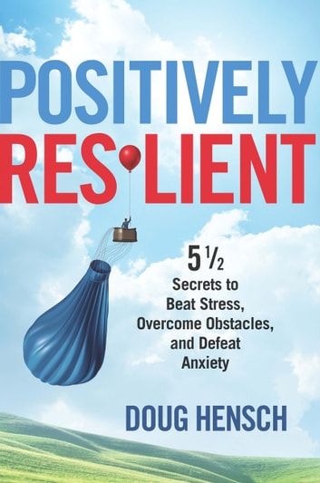 Positively Resilient - 5 1/2 Secrets to Beat Stress, Overcome Obstacles, and Defeat Anxiety ebook by Doug Hensch