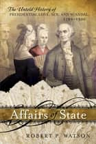 Affairs of State - The Untold History of Presidential Love, Sex, and Scandal, 1789–1900 ebook by Robert P. Watson, Lynn University; author of Affairs of State, The Presidents' Wives,...