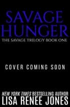Savage Hunger - Savage Trilogy, #1 eBook by Lisa Renee Jones