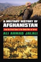A Military History of Afghanistan - From the Great Game to the Global War on Terror ebook by Ali Ahmad Jalali