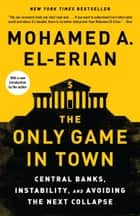 The Only Game in Town - Central Banks, Instability, and Avoiding the Next Collapse ebook by Mohamed A. El-Erian