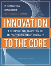 Innovation to the Core - A Blueprint for Transforming the Way Your Company Innovates ebook by Peter Skarzynski,Rowan Gibson