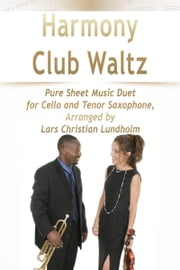 Harmony Club Waltz Pure Sheet Music Duet for Cello and Tenor Saxophone, Arranged by Lars Christian Lundholm ebook by Pure Sheet Music