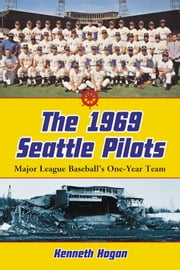 The 1969 Seattle Pilots - Major League Baseball's One-Year Team ebook by Kenneth Hogan