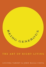 Being Generous - The Art of Right Living ebook by Lucinda Vardey,John Dalla Costa