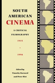 South American Cinema - A Critical Filmography, 1915-1994 ebook by Timothy Barnard,Peter  Rist