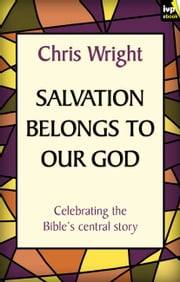 Salvation Belongs to Our God - Celebrating the Bible's central story ebook by Chris Wright