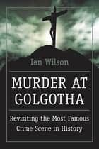 Murder at Golgotha - Revisiting the Most Famous Crime Scene in History ebook by Ian Wilson