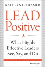 Lead Positive - What Highly Effective Leaders See, Say, and Do ebook by Kathryn D. Cramer