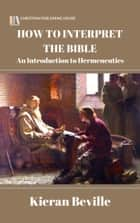 HOW TO INTERPRET THE BIBLE - An Introduction to Hermeneutics ebook by Kieran Beville