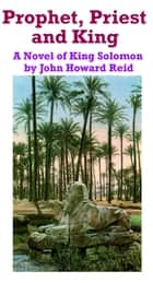 Prophet, Priest and King: A Novel of King Solomon ebook by John Howard Reid