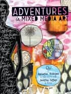 Adventures in Mixed Media Art - Inspiration, Techniques and Projects for Painting, Collage and More ebook by Amy Jones