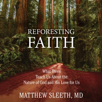 Reforesting Faith - What Trees Teach Us About the Nature of God and His Love for Us audiobook by Matthew Sleeth