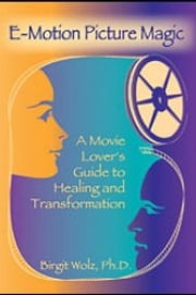 E-Motion Picture Magic - A Movie Lover's Guide to Healing and Transformation ebook by Birgit Wolz, Ph.D.