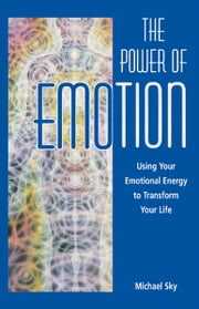 The Power of Emotion - Using Your Emotional Energy to Transform Your Life ebook by Michael Sky