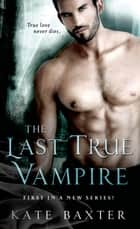 The Last True Vampire ebook by Kate Baxter