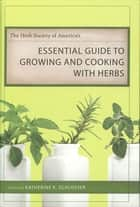 The Herb Society of America's Essential Guide to Growing and Cooking with Herbs ebook by Katherine K. Schlosser, Jim Adams, Caroline Amidon,...