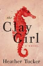 The Clay Girl ebook by Heather Tucker
